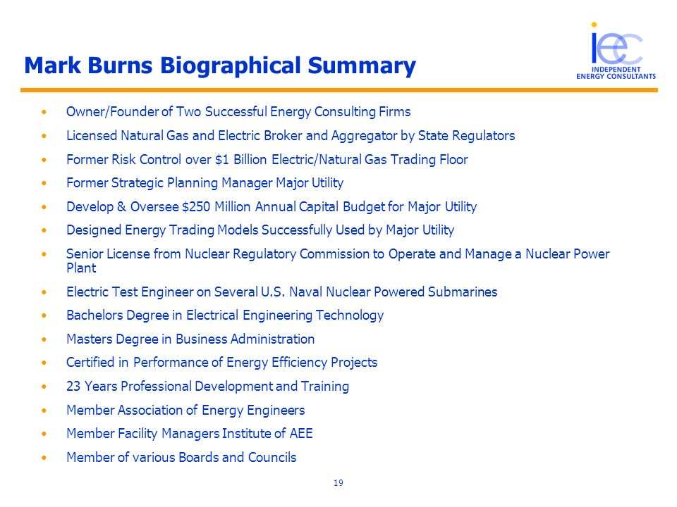 19 Mark Burns Biographical Summary Owner/Founder of Two Successful Energy Consulting Firms Licensed Natural Gas and Electric Broker and Aggregator by State Regulators Former Risk Control over $1 Billion Electric/Natural Gas Trading Floor Former Strategic Planning Manager Major Utility Develop & Oversee $250 Million Annual Capital Budget for Major Utility Designed Energy Trading Models Successfully Used by Major Utility Senior License from Nuclear Regulatory Commission to Operate and Manage a Nuclear Power Plant Electric Test Engineer on Several U.S.