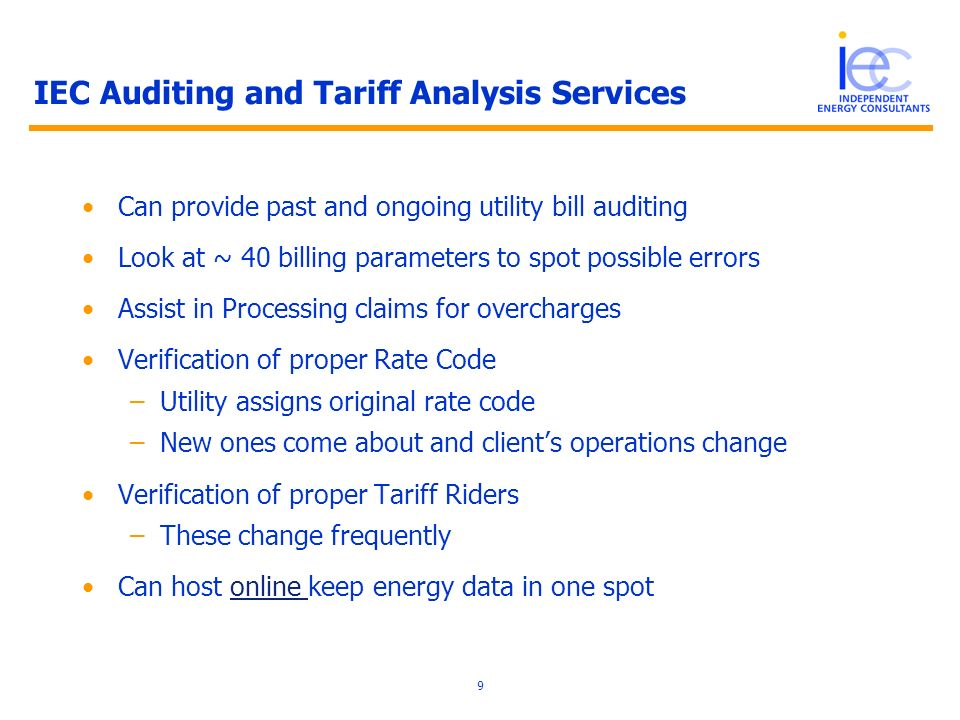 9 IEC Auditing and Tariff Analysis Services Can provide past and ongoing utility bill auditing Look at ~ 40 billing parameters to spot possible errors Assist in Processing claims for overcharges Verification of proper Rate Code –Utility assigns original rate code –New ones come about and clients operations change Verification of proper Tariff Riders –These change frequently Can host online keep energy data in one spotonline