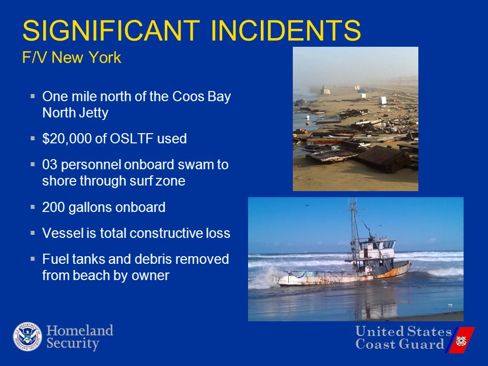 United States Coast Guard SIGNIFICANT INCIDENTS F/V New York One mile north of the Coos Bay North Jetty $20,000 of OSLTF used 03 personnel onboard swam to shore through surf zone 200 gallons onboard Vessel is total constructive loss Fuel tanks and debris removed from beach by owner