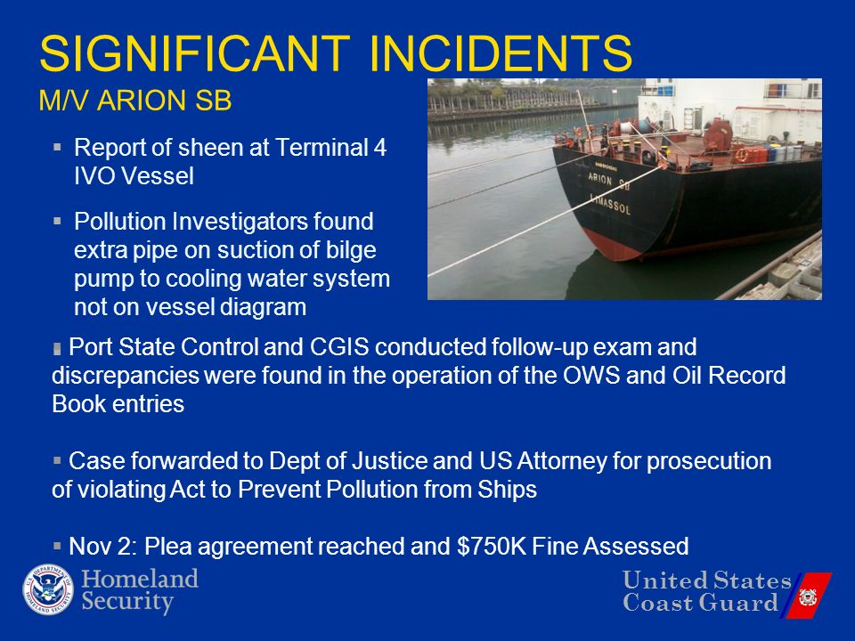 United States Coast Guard SIGNIFICANT INCIDENTS M/V ARION SB Report of sheen at Terminal 4 IVO Vessel Pollution Investigators found extra pipe on suction of bilge pump to cooling water system not on vessel diagram Port State Control and CGIS conducted follow-up exam and discrepancies were found in the operation of the OWS and Oil Record Book entries Case forwarded to Dept of Justice and US Attorney for prosecution of violating Act to Prevent Pollution from Ships Nov 2: Plea agreement reached and $750K Fine Assessed