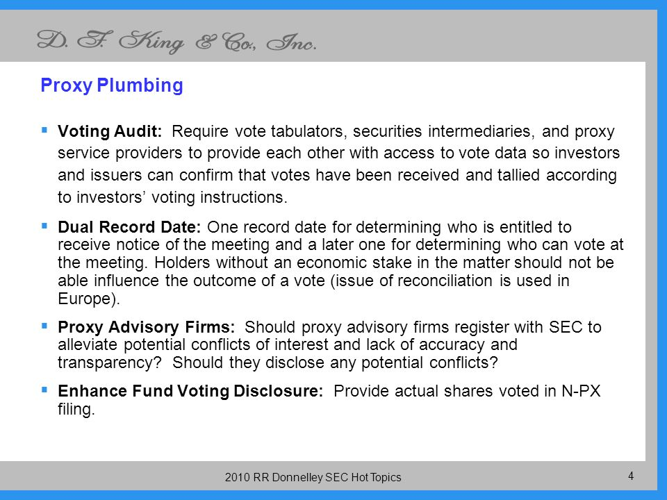 RR Donnelley SEC Hot Topics Proxy Plumbing Voting Audit: Require vote tabulators, securities intermediaries, and proxy service providers to provide each other with access to vote data so investors and issuers can confirm that votes have been received and tallied according to investors voting instructions.