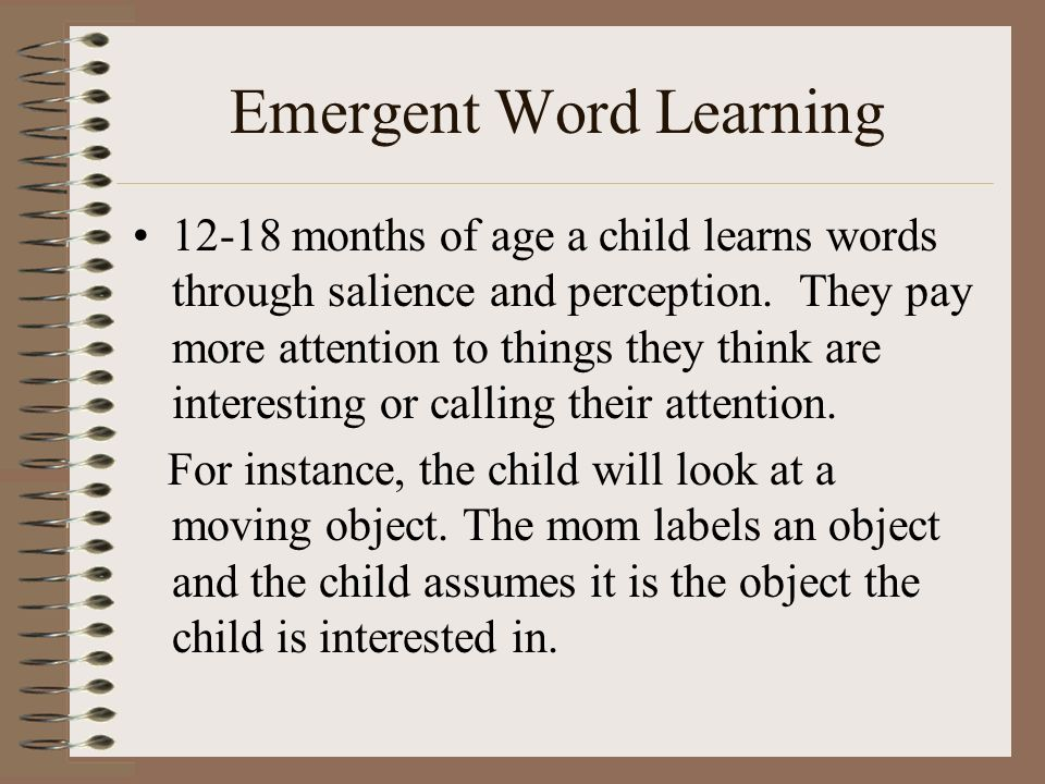 Emergent Word Learning 12-18 months of age a child learns words through salience and perception. They pay more attention to things they think are inte