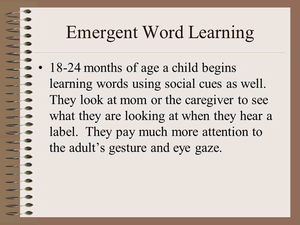 Emergent Word Learning 18-24 months of age a child begins learning words using social cues as well. They look at mom or the caregiver to see what they