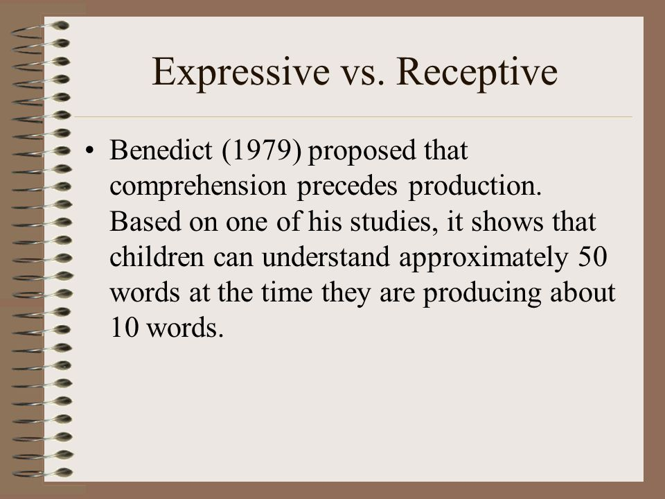 Expressive vs. Receptive Benedict (1979) proposed that comprehension precedes production. Based on one of his studies, it shows that children can unde