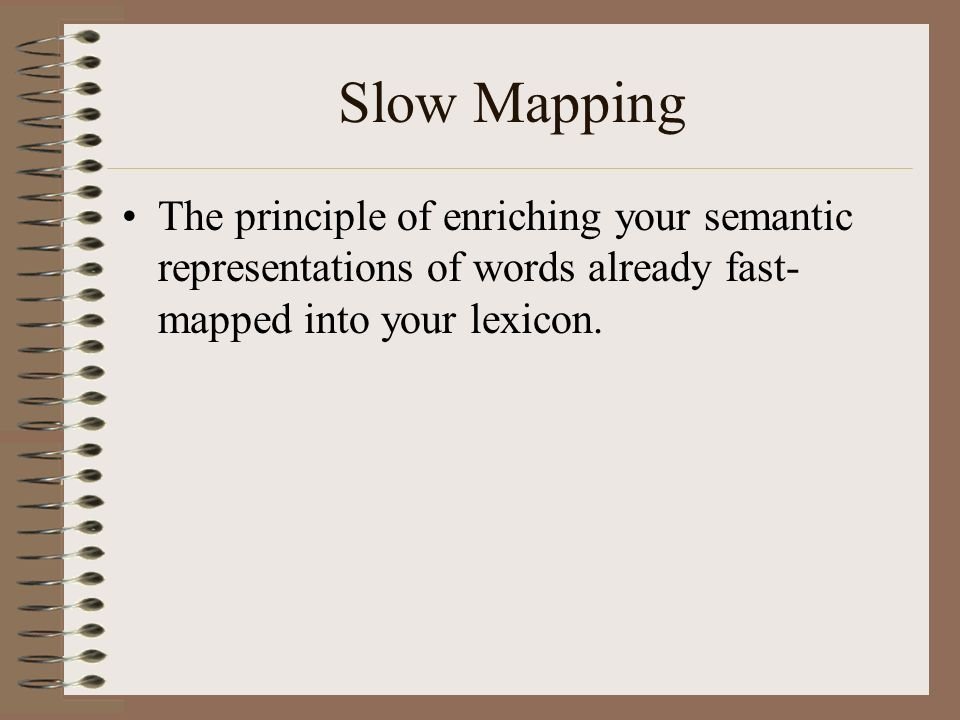 Slow Mapping The principle of enriching your semantic representations of words already fast- mapped into your lexicon.