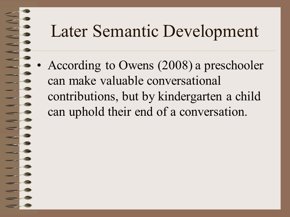 Later Semantic Development According to Owens (2008) a preschooler can make valuable conversational contributions, but by kindergarten a child can uph
