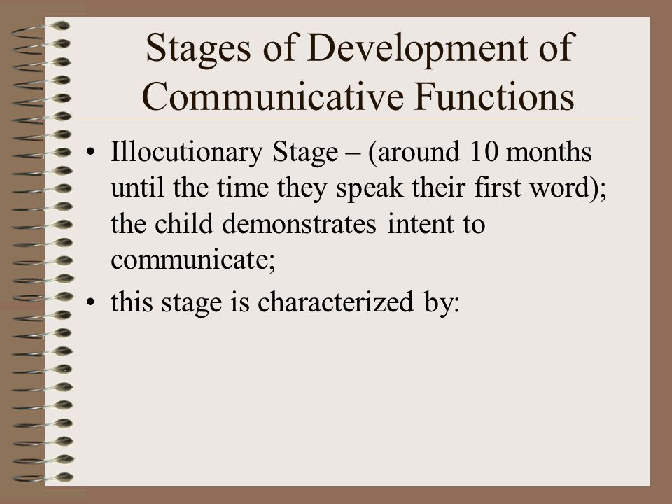 Stages of Development of Communicative Functions Locutionary Stage – (time of first words) (around 12 months) using first words; with the first ten or so words they display unstable word use (new words come and go); then the child …