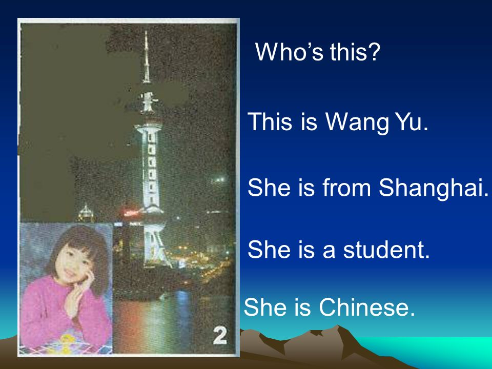 Whos this? This is Wang Yu. She is from Shanghai. She is a student. She is Chinese.