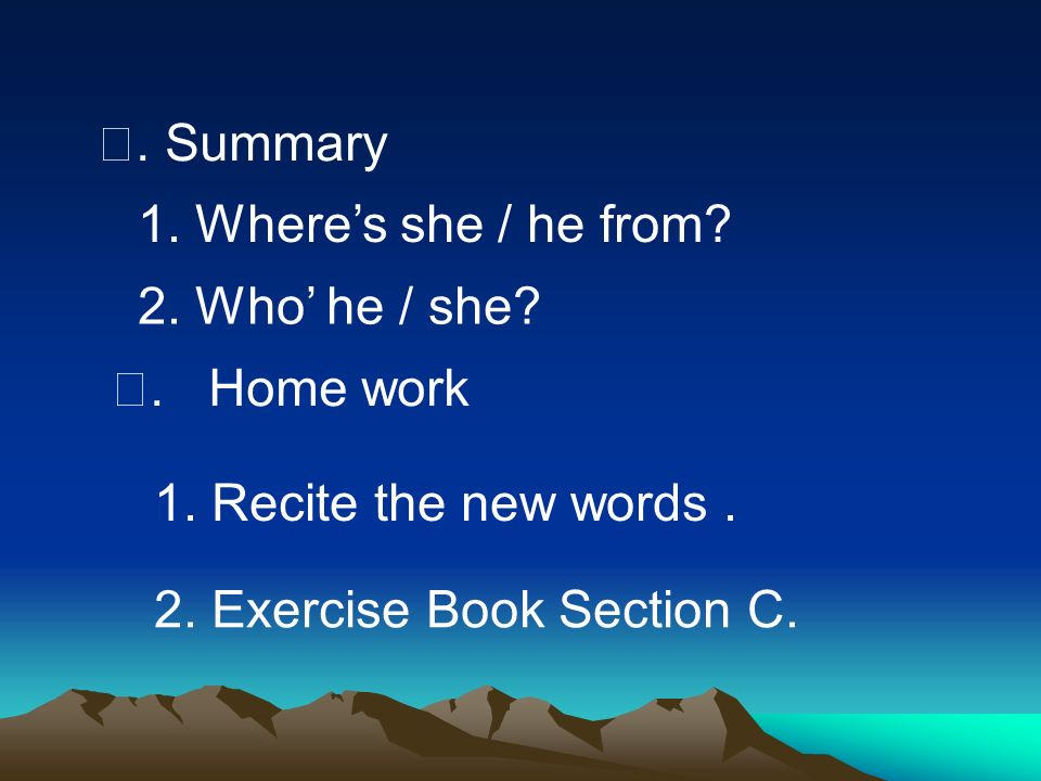 . Summary 1. Where s she / he from? 2. Who he / she?. Home work 1. Recite the new words. 2. Exercise Book Section C.