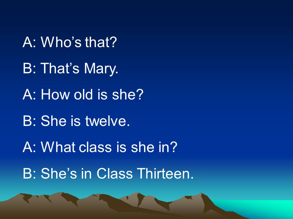 A: Whos that? B: Thats Mary. A: How old is she? B: She is twelve. A: What class is she in? B: Shes in Class Thirteen.