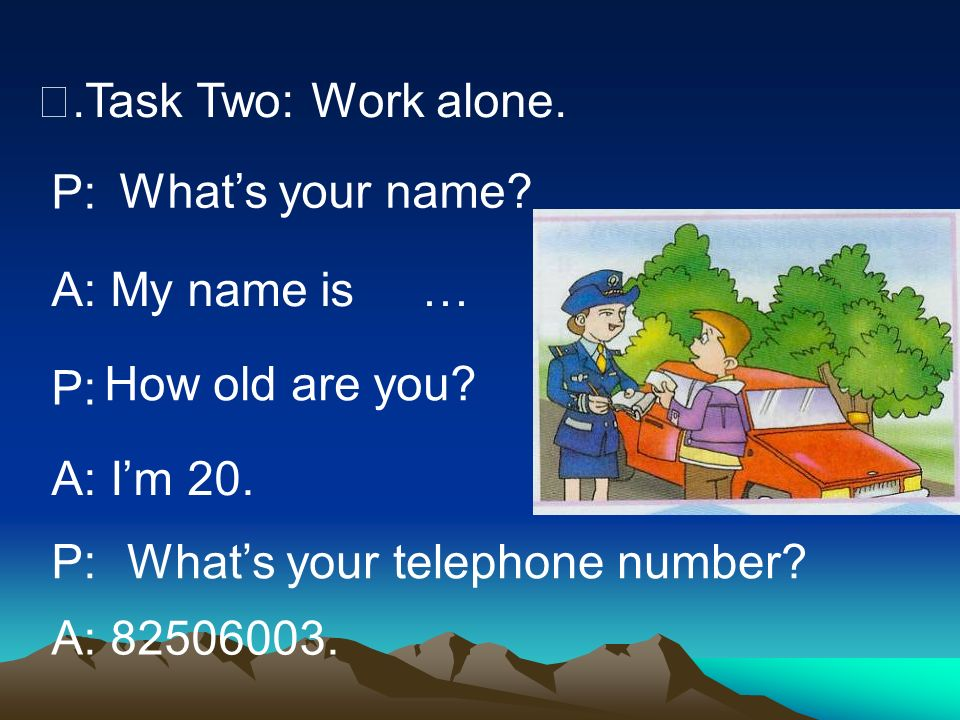 .Task Two: Work alone. P: A: My name is P: A: Im 20. P: A: 82506003. Whats your name? … How old are you? Whats your telephone number?