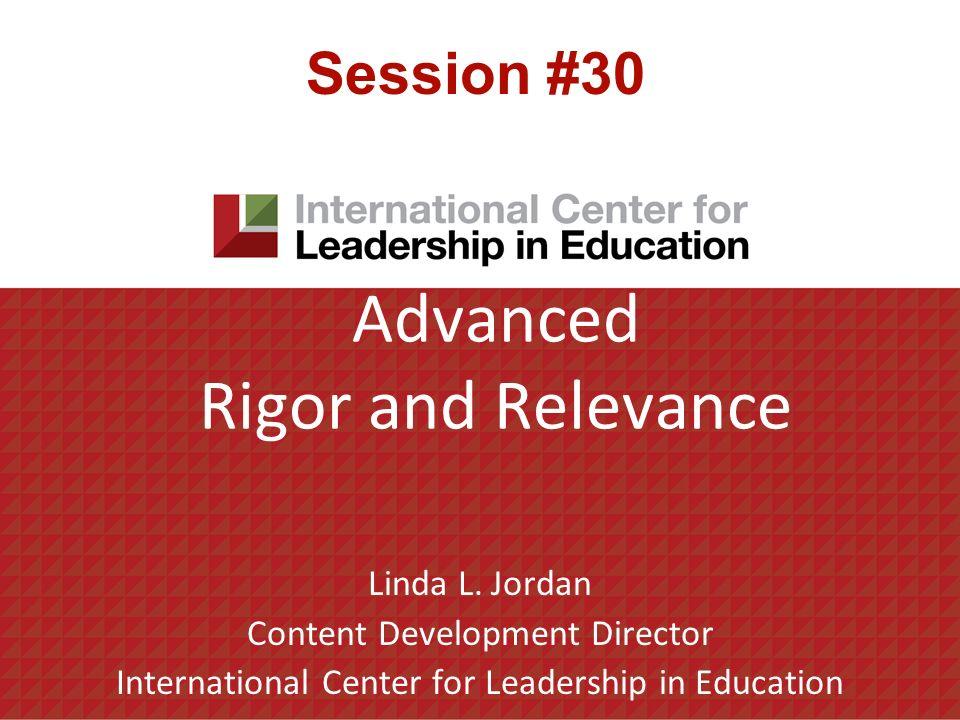 Advanced Rigor and Relevance Linda L. Jordan Content Development Director International Center for Leadership in Education Session #30