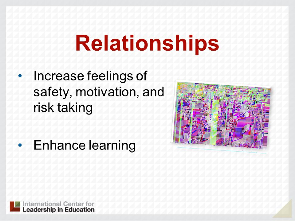 Relationships Increase feelings of safety, motivation, and risk taking Enhance learning