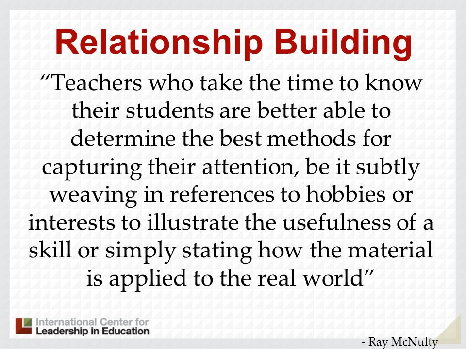 Relationship Building Teachers who take the time to know their students are better able to determine the best methods for capturing their attention, b