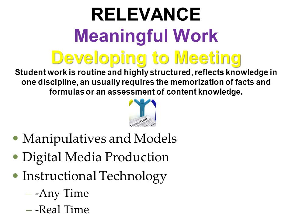 Developing to Meeting RELEVANCE Meaningful Work Developing to Meeting Student work is routine and highly structured, reflects knowledge in one discipl