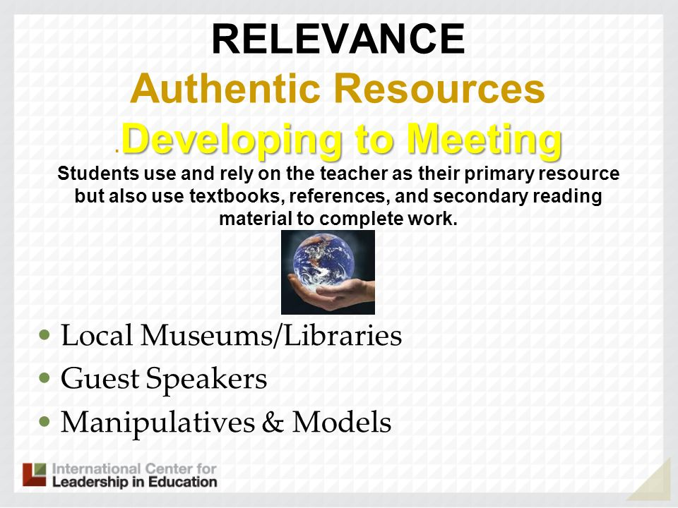 Developing to Meeting RELEVANCE Authentic Resources. Developing to Meeting Students use and rely on the teacher as their primary resource but also use