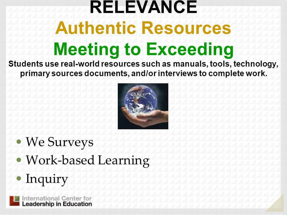 RELEVANCE Authentic Resources Meeting to Exceeding Students use real-world resources such as manuals, tools, technology, primary sources documents, an