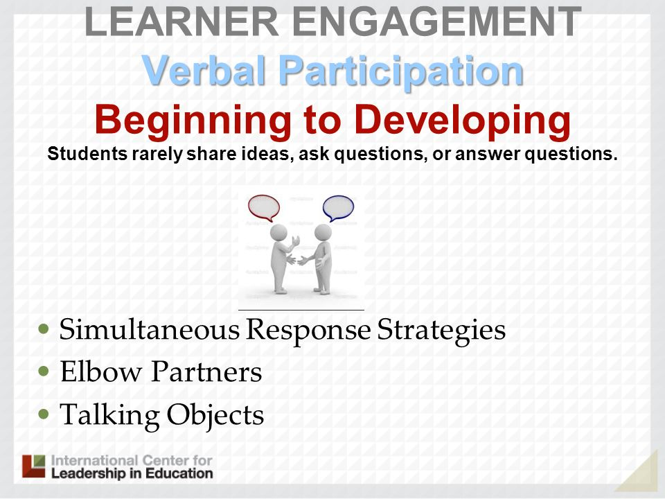 Verbal Participation LEARNER ENGAGEMENT Verbal Participation Beginning to Developing Students rarely share ideas, ask questions, or answer questions.