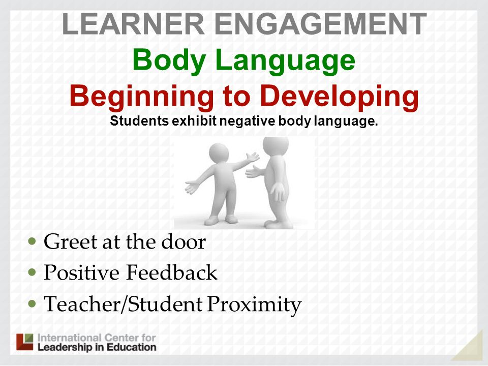 LEARNER ENGAGEMENT Body Language Beginning to Developing Students exhibit negative body language. Greet at the door Positive Feedback Teacher/Student