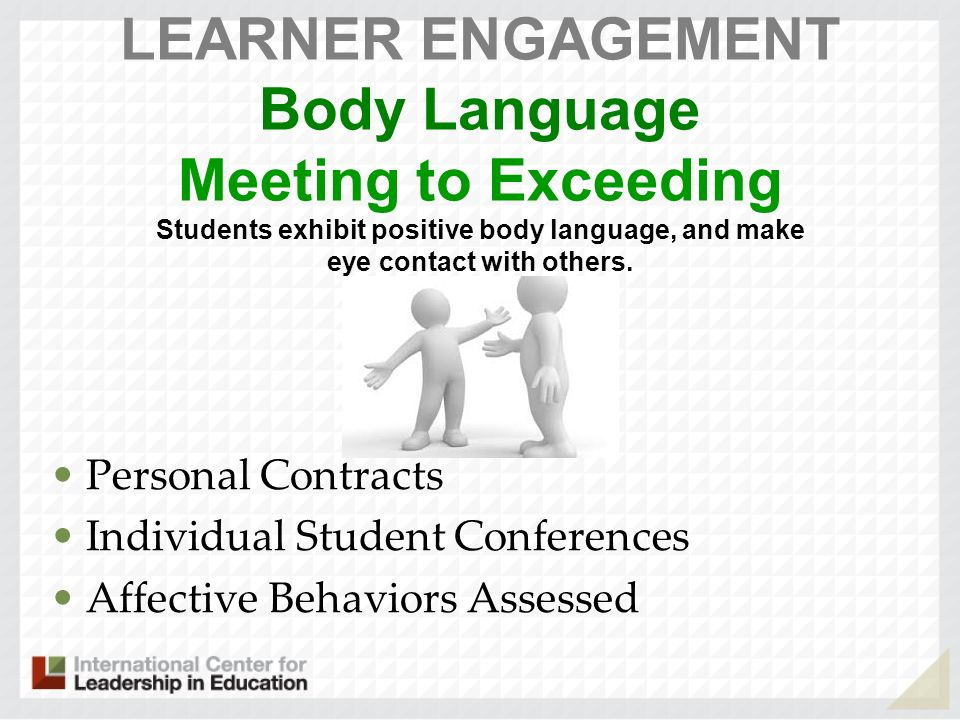 LEARNER ENGAGEMENT Body Language Meeting to Exceeding Students exhibit positive body language, and make eye contact with others. Personal Contracts In