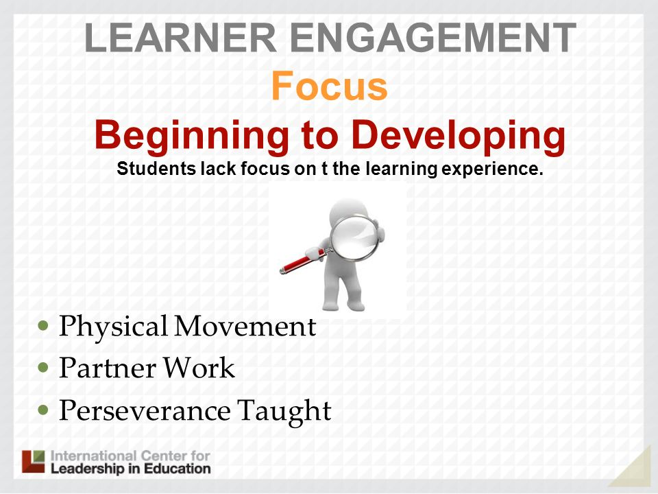 LEARNER ENGAGEMENT Focus Beginning to Developing Students lack focus on t the learning experience. Physical Movement Partner Work Perseverance Taught