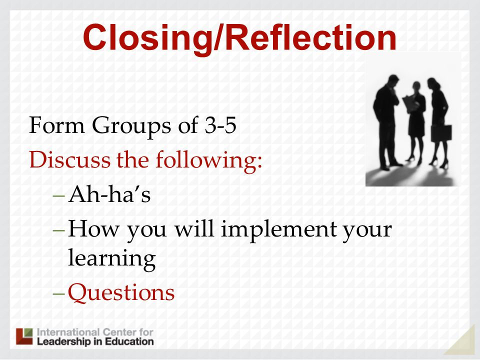 Closing/Reflection Form Groups of 3-5 Discuss the following: –Ah-has –How you will implement your learning –Questions