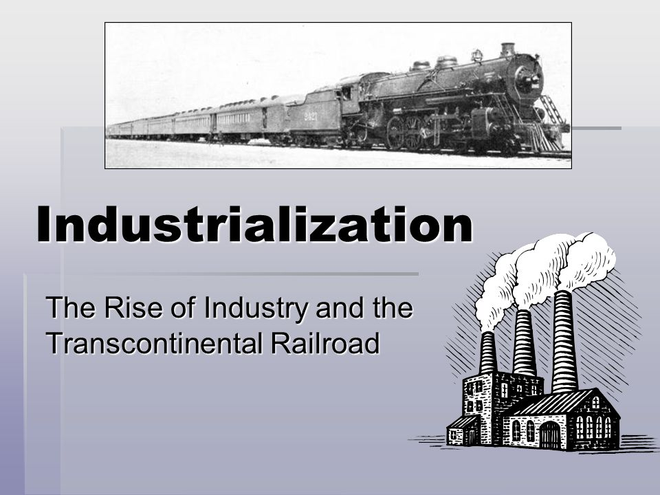 Industrialization The Rise of Industry and the Transcontinental Railroad