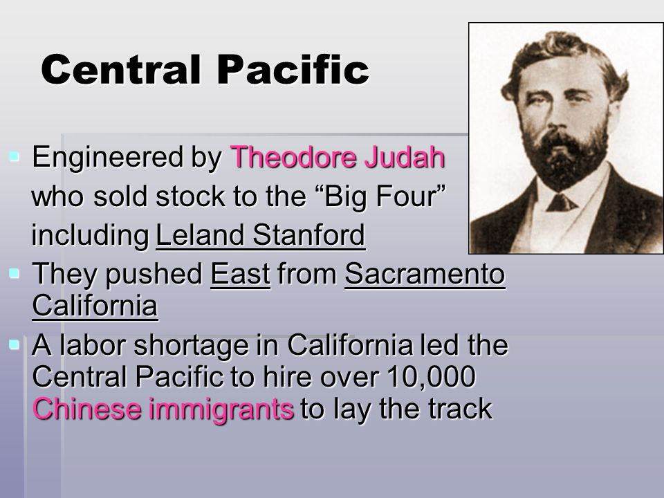 Central Pacific Engineered by Theodore Judah Engineered by Theodore Judah who sold stock to the Big Four who sold stock to the Big Four including Lela