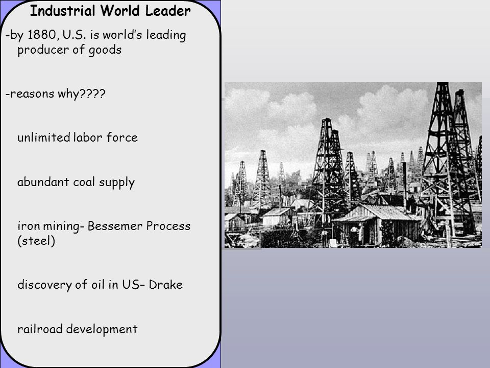 Industrial World Leader -by 1880, U.S. is worlds leading producer of goods -reasons why???? unlimited labor force abundant coal supply iron mining- Be