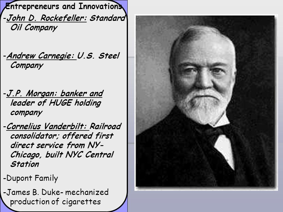 Entrepreneurs and Innovations -John D. Rockefeller: Standard Oil Company -Andrew Carnegie: U.S. Steel Company -J.P. Morgan: banker and leader of HUGE