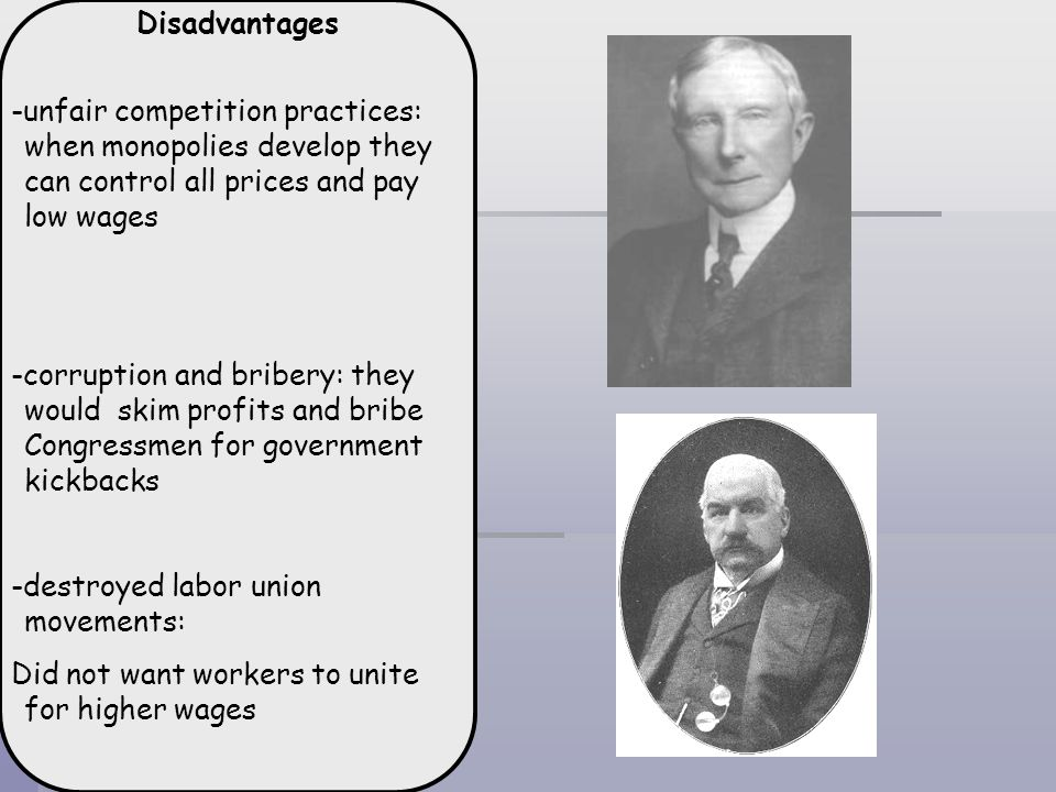 Disadvantages -unfair competition practices: when monopolies develop they can control all prices and pay low wages -corruption and bribery: they would
