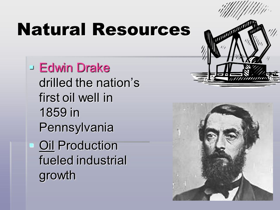 Natural Resources Edwin Drake drilled the nations first oil well in 1859 in Pennsylvania Edwin Drake drilled the nations first oil well in 1859 in Pen