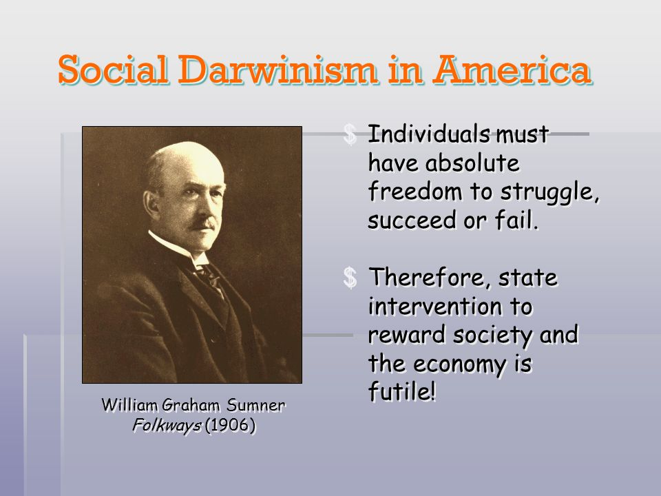 Social Darwinism in America Social Darwinism in America William Graham Sumner Folkways (1906) $Individuals must have absolute freedom to struggle, suc