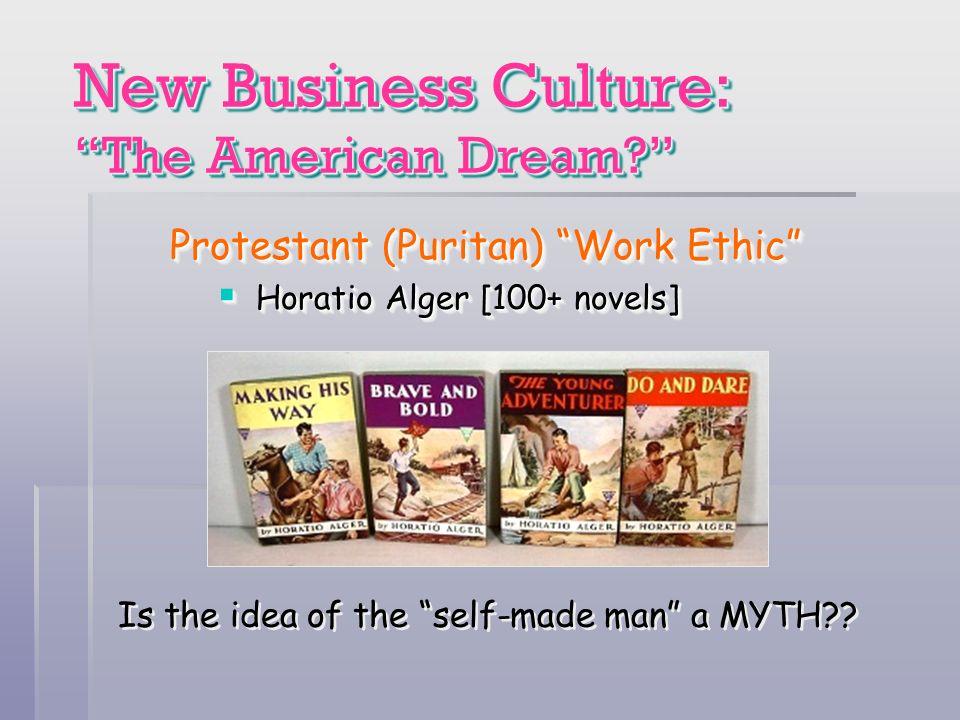 New Business Culture: The American Dream? Protestant (Puritan) Work Ethic Protestant (Puritan) Work Ethic Horatio Alger [100+ novels] Horatio Alger [1