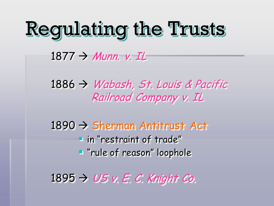 Regulating the Trusts 1877 Munn. v. IL 1886 Wabash, St. Louis & Pacific Railroad Company v. IL 1890 Sherman Antitrust Act in restraint of trade in res