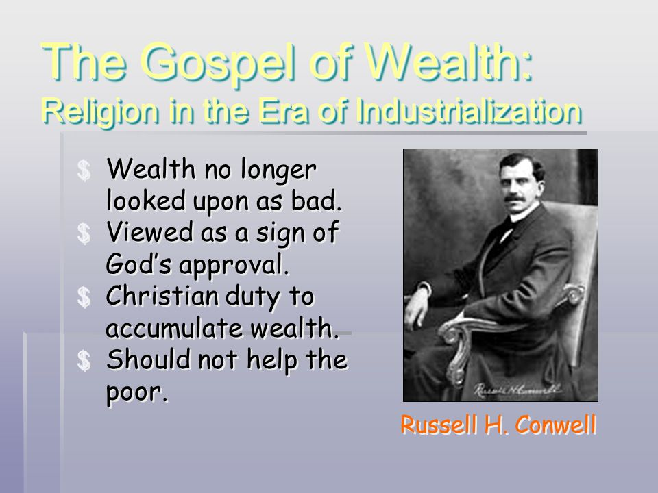The Gospel of Wealth: Religion in the Era of Industrialization Russell H. Conwell $ Wealth no longer looked upon as bad. $ Viewed as a sign of Gods ap