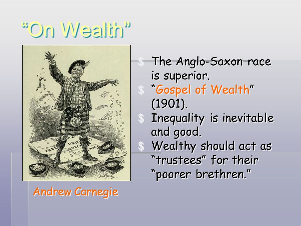 On Wealth Andrew Carnegie $ The Anglo-Saxon race is superior. $Gospel of Wealth (1901). $ Inequality is inevitable and good. $ Wealthy should act as t