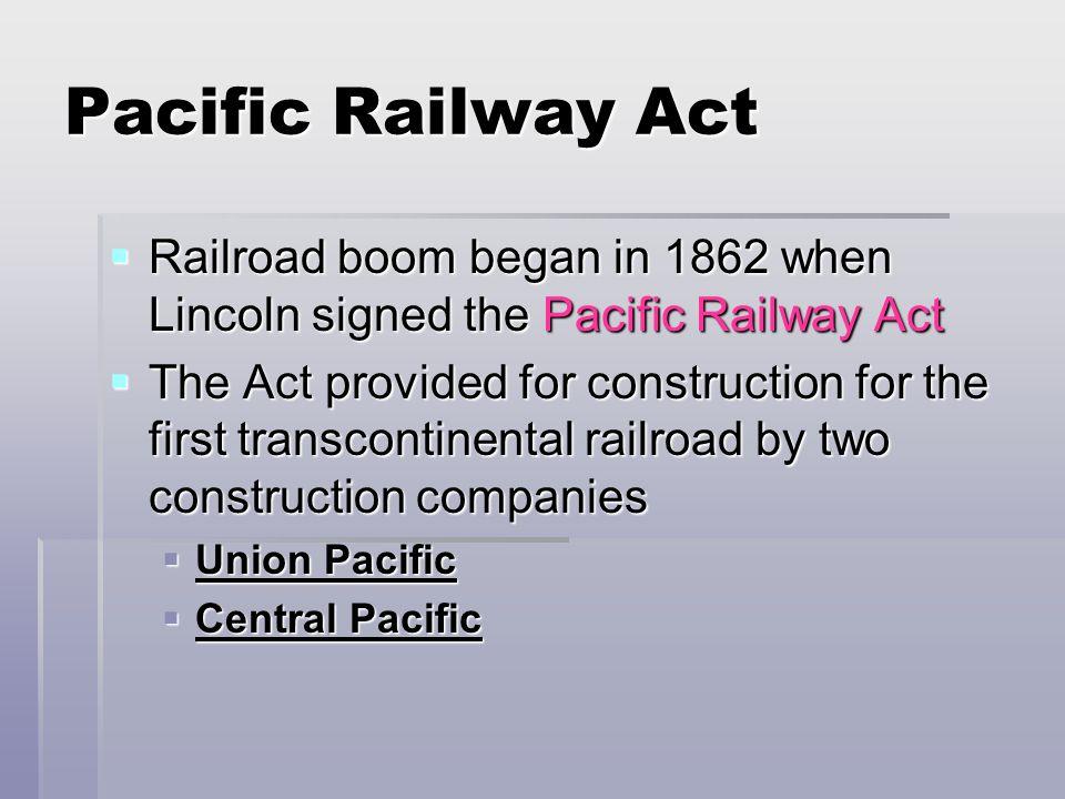 Pacific Railway Act Railroad boom began in 1862 when Lincoln signed the Pacific Railway Act Railroad boom began in 1862 when Lincoln signed the Pacifi