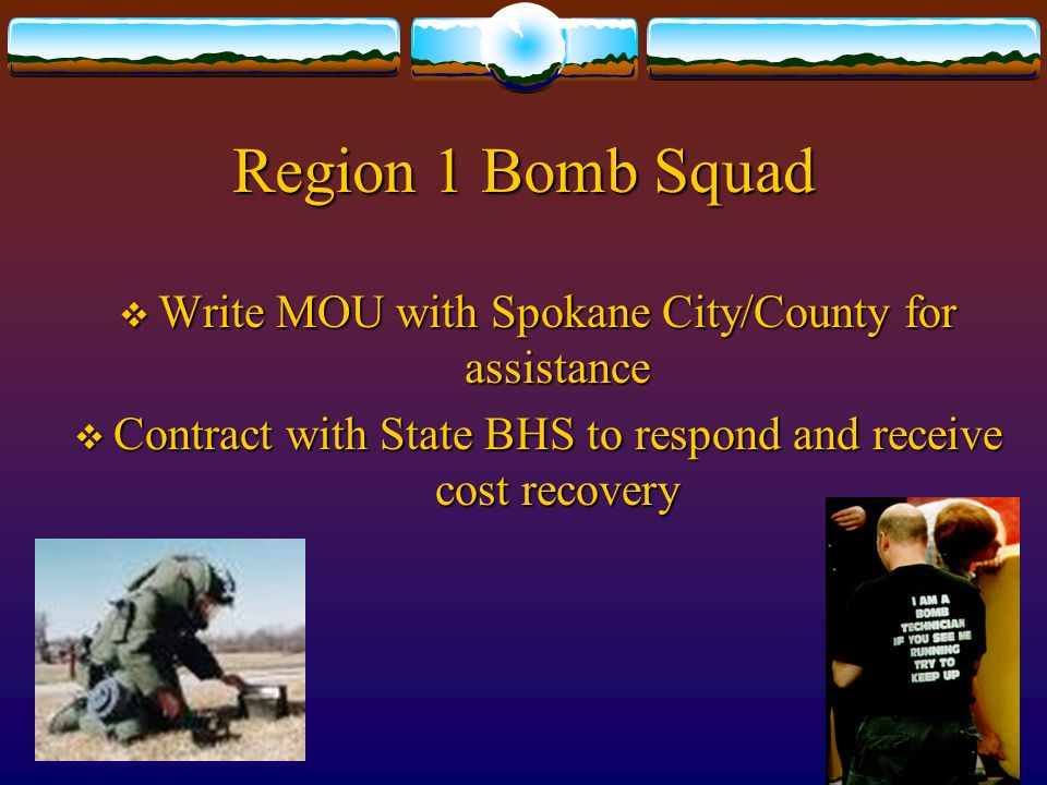 Region 1 Bomb Squad Write MOU with Spokane City/County for assistance Write MOU with Spokane City/County for assistance Contract with State BHS to respond and receive cost recovery Contract with State BHS to respond and receive cost recovery