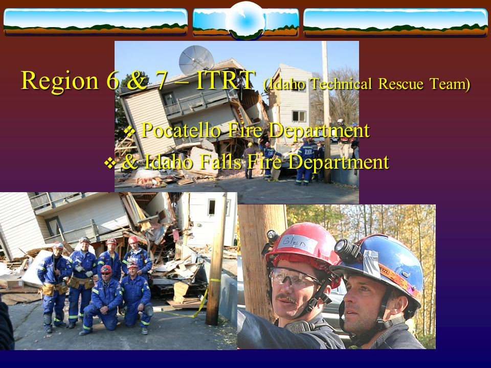 Region 6 & 7 – ITRT (Idaho Technical Rescue Team) Pocatello Fire Department Pocatello Fire Department & Idaho Falls Fire Department & Idaho Falls Fire Department