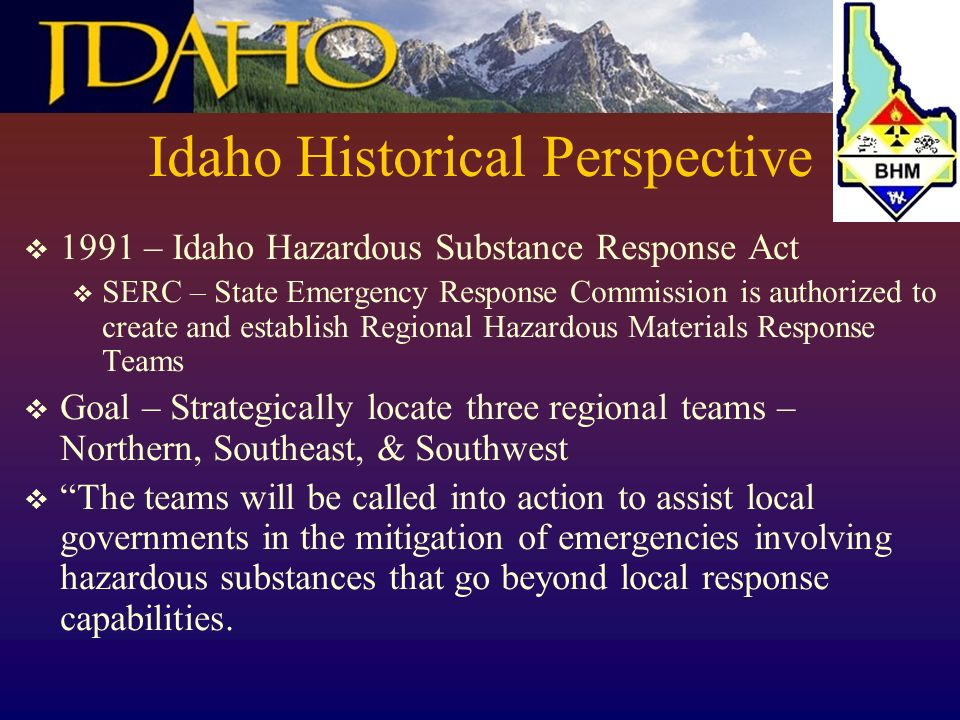 Idaho Historical Perspective 1991 – Idaho Hazardous Substance Response Act SERC – State Emergency Response Commission is authorized to create and establish Regional Hazardous Materials Response Teams Goal – Strategically locate three regional teams – Northern, Southeast, & Southwest The teams will be called into action to assist local governments in the mitigation of emergencies involving hazardous substances that go beyond local response capabilities.