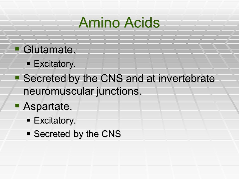 Amino Acids Glutamate. Glutamate. Excitatory. Excitatory. Secreted by the CNS and at invertebrate neuromuscular junctions. Secreted by the CNS and at
