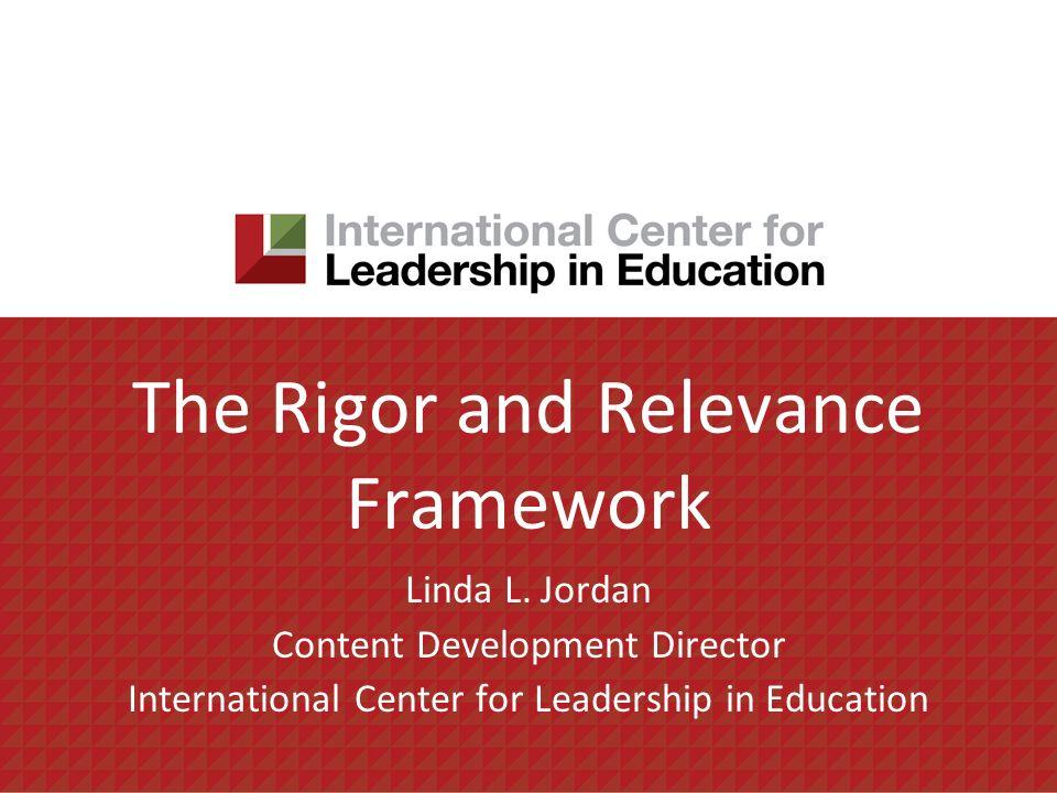 The Rigor and Relevance Framework Linda L. Jordan Content Development Director International Center for Leadership in Education