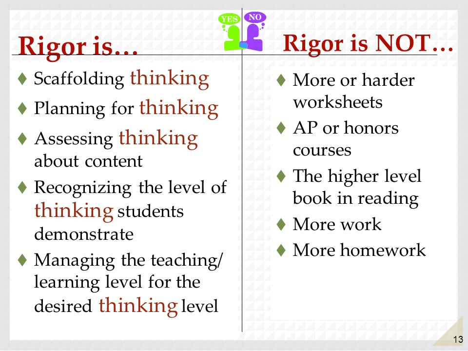 13 Rigor is… Scaffolding thinking Planning for thinking Assessing thinking about content Recognizing the level of thinking students demonstrate Managi