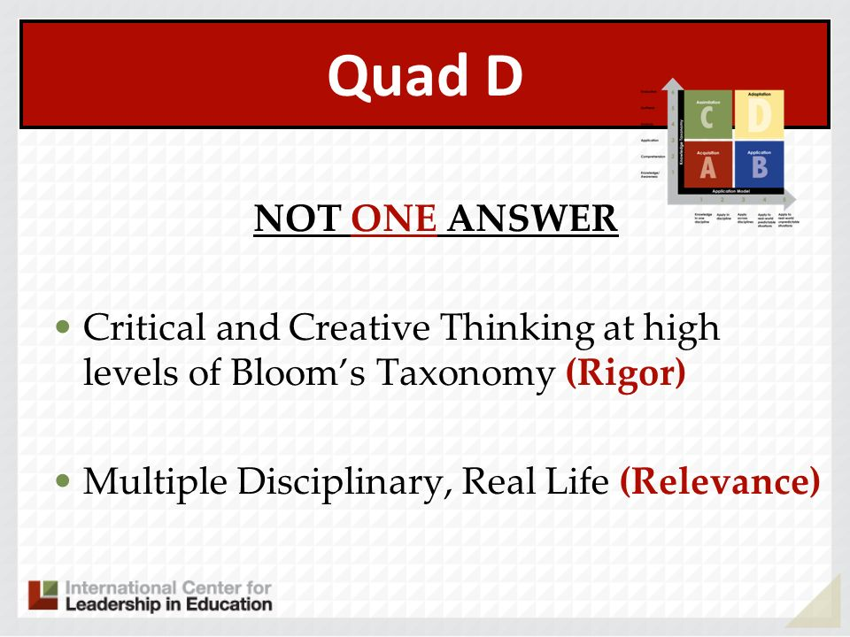 Quad D NOT ONE ANSWER Critical and Creative Thinking at high levels of Blooms Taxonomy (Rigor) Multiple Disciplinary, Real Life (Relevance)
