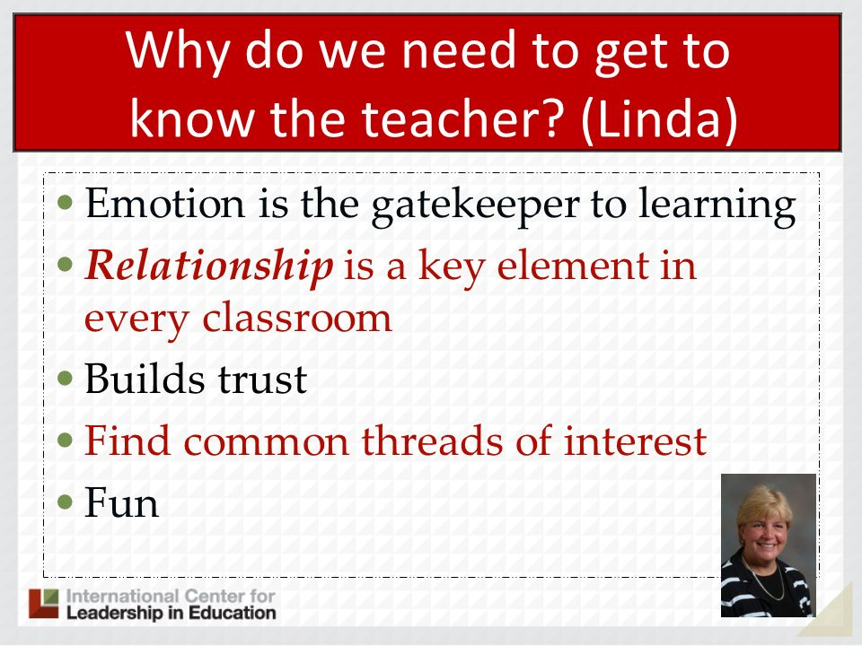 Why do we need to get to know the teacher? (Linda) Emotion is the gatekeeper to learning Relationship is a key element in every classroom Builds trust