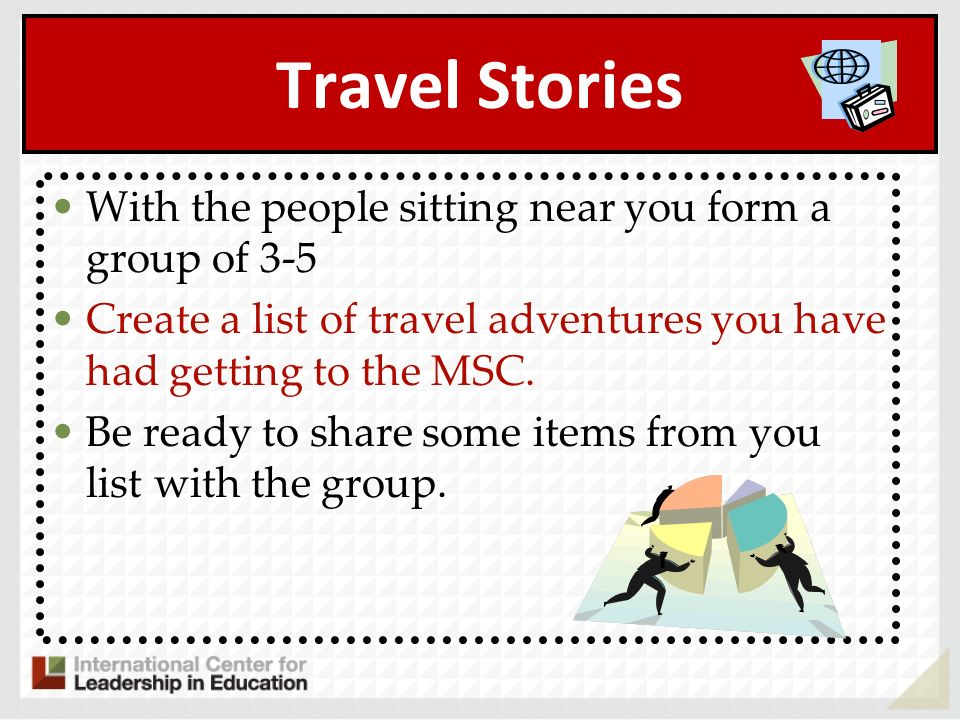 Travel Stories With the people sitting near you form a group of 3-5 Create a list of travel adventures you have had getting to the MSC. Be ready to sh