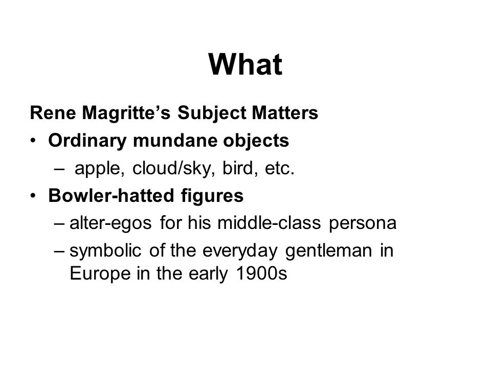 What Rene Magrittes Subject Matters Ordinary mundane objects – apple, cloud/sky, bird, etc. Bowler-hatted figures –alter-egos for his middle-class per