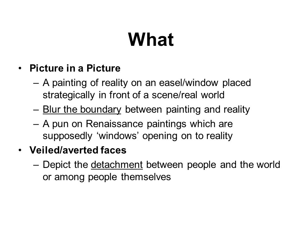 What Picture in a Picture –A painting of reality on an easel/window placed strategically in front of a scene/real world –Blur the boundary between pai