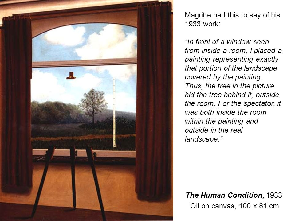 The Human Condition, 1933 Oil on canvas, 100 x 81 cm Magritte had this to say of his 1933 work: In front of a window seen from inside a room, I placed